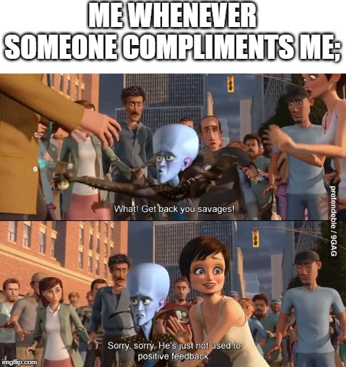 Megamind positive feedback |  ME WHENEVER SOMEONE COMPLIMENTS ME; | image tagged in megamind positive feedback | made w/ Imgflip meme maker
