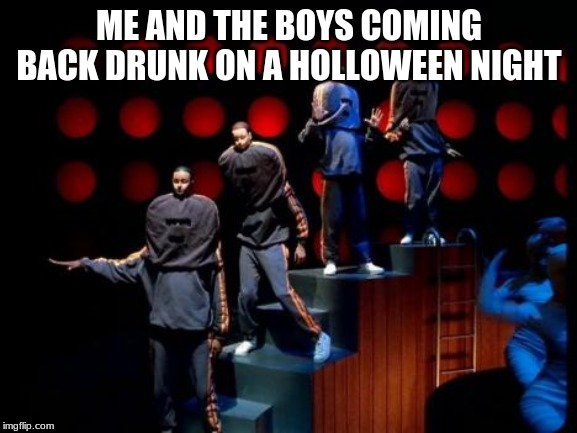 ME AND THE BOYS COMING BACK DRUNK ON A HOLLOWEEN NIGHT | image tagged in daft punk | made w/ Imgflip meme maker