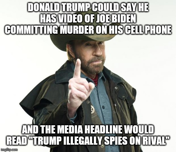 "Chuck Norris Finger |  DONALD TRUMP COULD SAY HE HAS VIDEO OF JOE BIDEN COMMITTING MURDER ON HIS CELL PHONE; AND THE MEDIA HEADLINE WOULD READ ""TRUMP ILLEGALLY SPIES ON RIVAL"" 