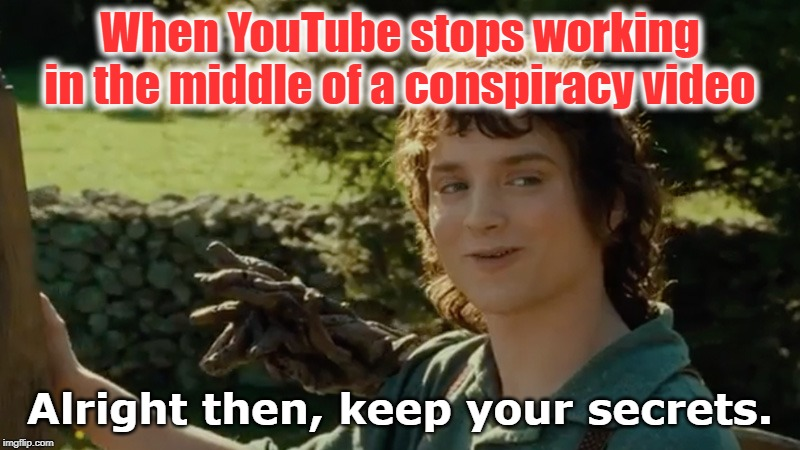 Frodo Alright Then Keep Your Secrets Memes Imgflip All right then, keep your secrets is a memorable quote uttered by frodo, the main protagonist of the fantasy franchise the lord of the rings, in the 2001 feature film the lord of the rings: frodo alright then keep your secrets