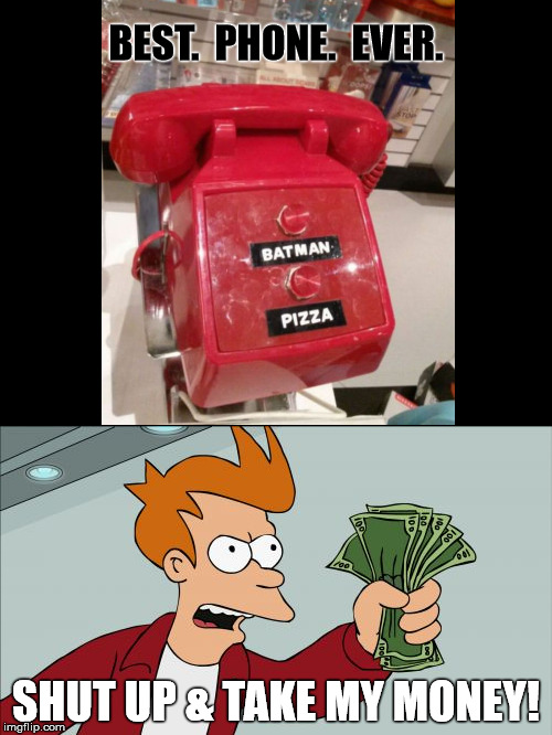 BestPhoneEver. | BEST.  PHONE.  EVER. SHUT UP & TAKE MY MONEY! | image tagged in batman,shut up and take my money fry | made w/ Imgflip meme maker