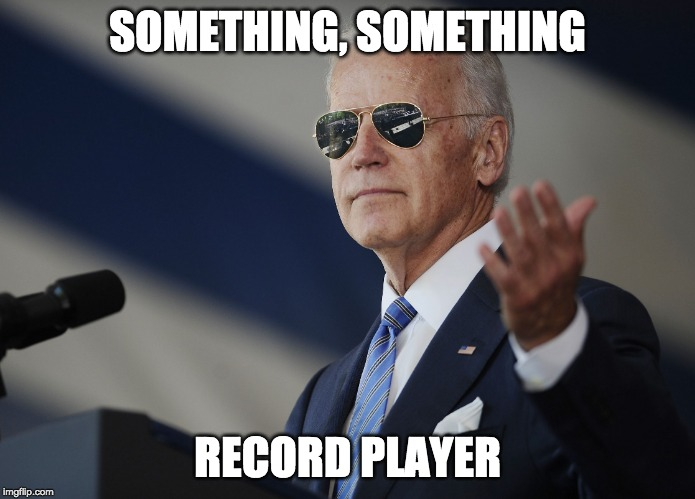 Something Something Political Suicide |  SOMETHING, SOMETHING; RECORD PLAYER | image tagged in joe biden come at me bro,record player,record,playing vinyl records,biden,joe biden | made w/ Imgflip meme maker