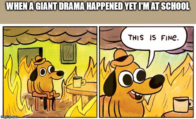 This Is Fine |  WHEN A GIANT DRAMA HAPPENED YET I'M AT SCHOOL | image tagged in this is fine dog | made w/ Imgflip meme maker