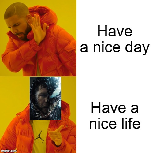 Drake Hotline Bling | Have a nice day Have a nice life | image tagged in memes,drake hotline bling,2019,venom,have a nice day,life | made w/ Imgflip meme maker