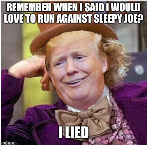 Yet again, big surprise | REMEMBER WHEN I SAID I WOULD LOVE TO RUN AGAINST SLEEPY JOE? I LIED | image tagged in wonka trump | made w/ Imgflip meme maker
