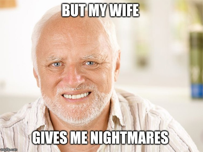 Awkward smiling old man | BUT MY WIFE GIVES ME NIGHTMARES | image tagged in awkward smiling old man | made w/ Imgflip meme maker