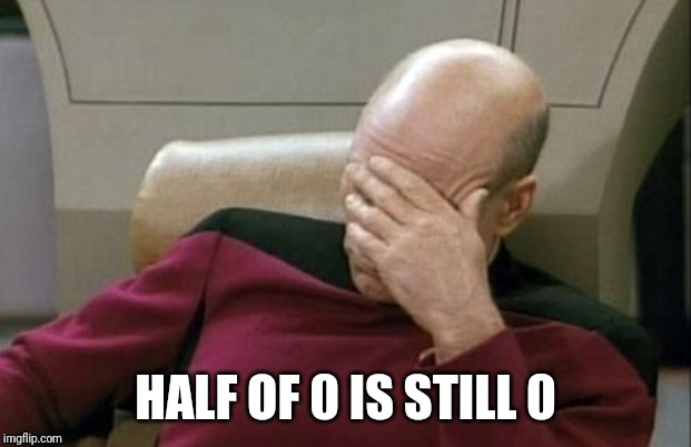HALF OF 0 IS STILL 0 | image tagged in memes,captain picard facepalm | made w/ Imgflip meme maker