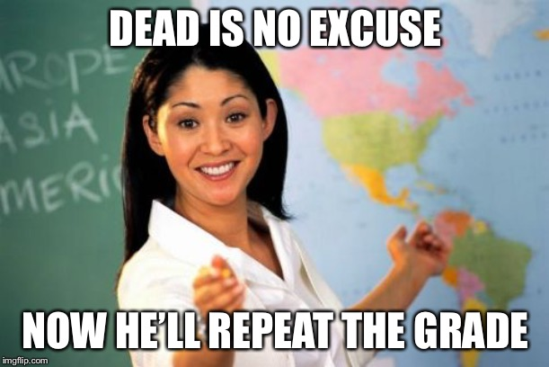 Unhelpful High School Teacher Meme | DEAD IS NO EXCUSE NOW HE'LL REPEAT THE GRADE | image tagged in memes,unhelpful high school teacher | made w/ Imgflip meme maker