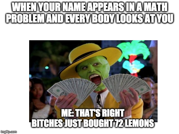 YoU cAN't HaNdLE tHe mEMEs!! | WHEN YOUR NAME APPEARS IN A MATH PROBLEM AND EVERY BODY LOOKS AT YOU ME: THAT'S RIGHT B**CHES JUST BOUGHT 72 LEMONS | image tagged in funny,funny memes,school,lemons,money | made w/ Imgflip meme maker