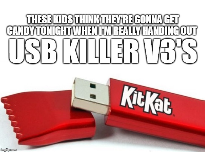 Halloween in Hell | THESE KIDS THINK THEY'RE GONNA GET CANDY TONIGHT WHEN I'M REALLY HANDING OUT USB KILLER V3'S | image tagged in kit kat usb,evil,you have become the very thing you swore to destroy,monster,destruction | made w/ Imgflip meme maker