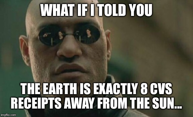 Matrix Morpheus | WHAT IF I TOLD YOU THE EARTH IS EXACTLY 8 CVS RECEIPTS AWAY FROM THE SUN... | image tagged in memes,matrix morpheus | made w/ Imgflip meme maker