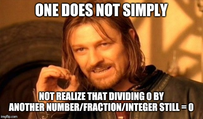 ONE DOES NOT SIMPLY NOT REALIZE THAT DIVIDING 0 BY ANOTHER NUMBER/FRACTION/INTEGER STILL = 0 | image tagged in memes,one does not simply | made w/ Imgflip meme maker