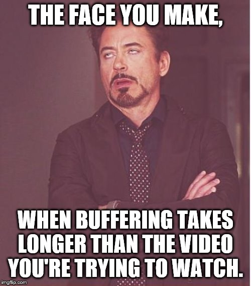 Face You Make Robert Downey Jr |  THE FACE YOU MAKE, WHEN BUFFERING TAKES LONGER THAN THE VIDEO YOU'RE TRYING TO WATCH. | image tagged in memes,face you make robert downey jr | made w/ Imgflip meme maker