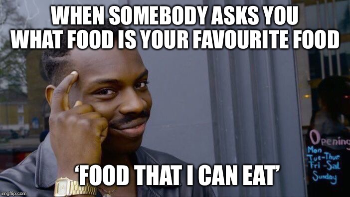 Roll Safe Think About It Meme | WHEN SOMEBODY ASKS YOU WHAT FOOD IS YOUR FAVOURITE FOOD 'FOOD THAT I CAN EAT' | image tagged in memes,roll safe think about it | made w/ Imgflip meme maker