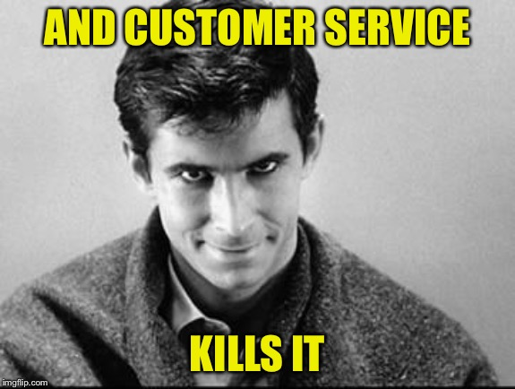 Norman Bates | AND CUSTOMER SERVICE KILLS IT | image tagged in norman bates | made w/ Imgflip meme maker