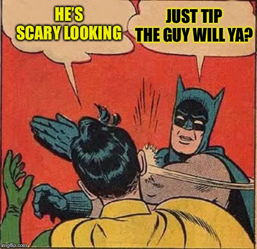 Batman Slapping Robin Meme | HE'S SCARY LOOKING JUST TIP THE GUY WILL YA? | image tagged in memes,batman slapping robin | made w/ Imgflip meme maker
