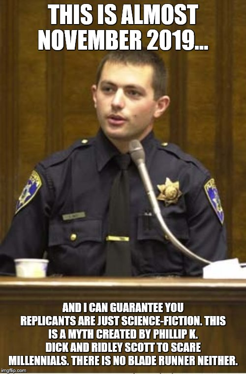 Everybody calm down. | THIS IS ALMOST NOVEMBER 2019... AND I CAN GUARANTEE YOU REPLICANTS ARE JUST SCIENCE-FICTION. THIS IS A MYTH CREATED BY PHILLIP K. DICK AND R | image tagged in memes,police officer testifying,blade runner | made w/ Imgflip meme maker