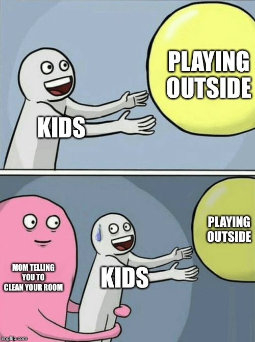 Running Away Balloon Meme | KIDS PLAYING OUTSIDE MOM TELLING YOU TO CLEAN YOUR ROOM KIDS PLAYING OUTSIDE | image tagged in memes,running away balloon | made w/ Imgflip meme maker