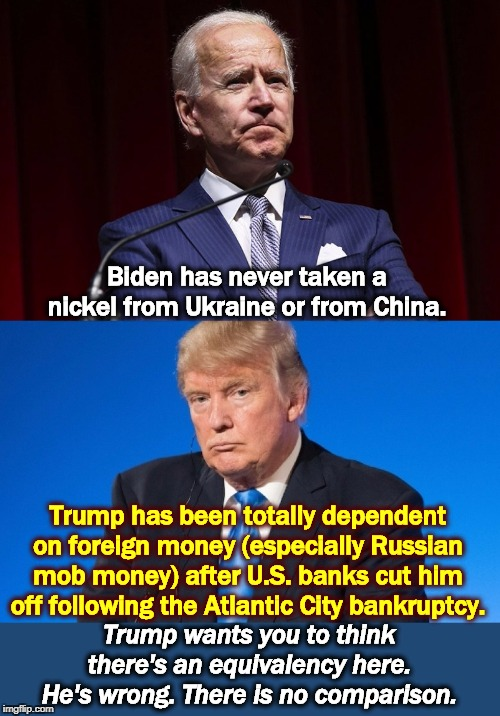 No wonder Trump is wetting himself. |  Biden has never taken a nickel from Ukraine or from China. Trump has been totally dependent on foreign money (especially Russian mob money) after U.S. banks cut him off following the Atlantic City bankruptcy. Trump wants you to think there's an equivalency here. He's wrong. There is no comparison. | image tagged in biden,trump,bankruptcy,ukraine,china,mafia | made w/ Imgflip meme maker