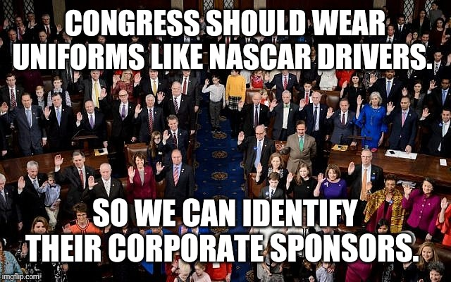 congress |  CONGRESS SHOULD WEAR UNIFORMS LIKE NASCAR DRIVERS. SO WE CAN IDENTIFY THEIR CORPORATE SPONSORS. | image tagged in congress | made w/ Imgflip meme maker