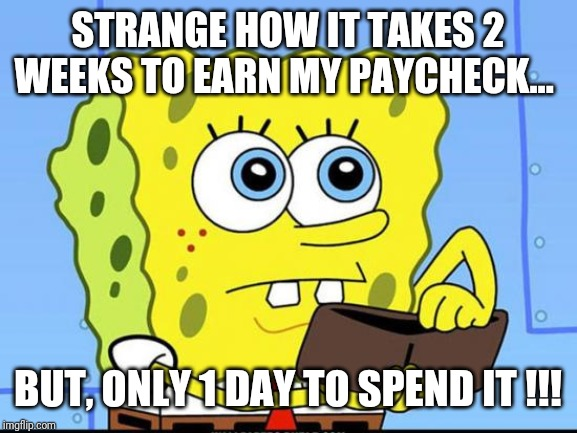 spongebob no money | STRANGE HOW IT TAKES 2 WEEKS TO EARN MY PAYCHECK... BUT, ONLY 1 DAY TO SPEND IT !!! | image tagged in spongebob no money | made w/ Imgflip meme maker