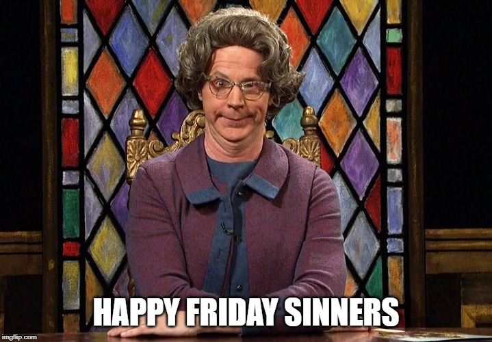 The Church Lady |  HAPPY FRIDAY SINNERS | image tagged in the church lady | made w/ Imgflip meme maker
