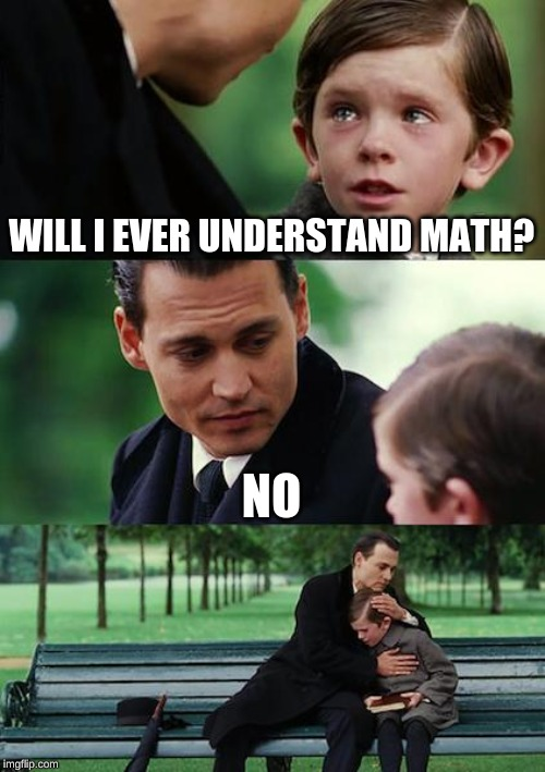 Finding Neverland | WILL I EVER UNDERSTAND MATH? NO | image tagged in memes,finding neverland | made w/ Imgflip meme maker