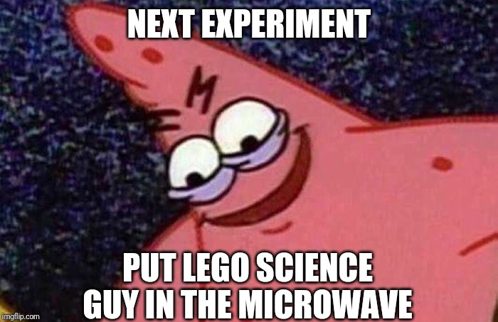 Evil Patrick  | NEXT EXPERIMENT PUT LEGO SCIENCE GUY IN THE MICROWAVE | image tagged in evil patrick | made w/ Imgflip meme maker
