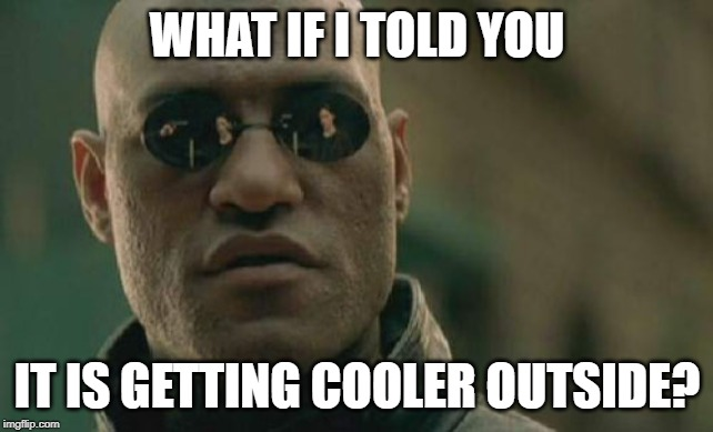 Matrix Morpheus | WHAT IF I TOLD YOU IT IS GETTING COOLER OUTSIDE? | image tagged in memes,matrix morpheus | made w/ Imgflip meme maker
