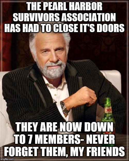 The Most Interesting Man In The World Meme | THE PEARL HARBOR SURVIVORS ASSOCIATION HAS HAD TO CLOSE IT'S DOORS THEY ARE NOW DOWN TO 7 MEMBERS- NEVER FORGET THEM, MY FRIENDS | image tagged in memes,the most interesting man in the world | made w/ Imgflip meme maker