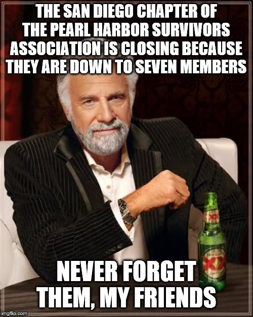 The Most Interesting Man In The World |  THE SAN DIEGO CHAPTER OF THE PEARL HARBOR SURVIVORS ASSOCIATION IS CLOSING BECAUSE THEY ARE DOWN TO SEVEN MEMBERS; NEVER FORGET THEM, MY FRIENDS | image tagged in memes,the most interesting man in the world | made w/ Imgflip meme maker