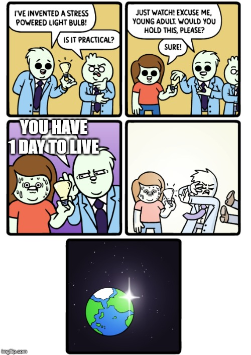 Stress Powered Lightbulb | YOU HAVE 1 DAY TO LIVE | image tagged in stress powered lightbulb | made w/ Imgflip meme maker