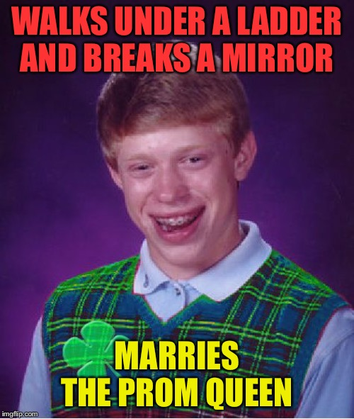 Good Luck Brian (Opposite Week, Oct 3-9, a MrRedRobert77 event!) | WALKS UNDER A LADDER AND BREAKS A MIRROR MARRIES THE PROM QUEEN | image tagged in good luck brian,memes,funny,opposite week,dreams do come true,bad luck brian | made w/ Imgflip meme maker