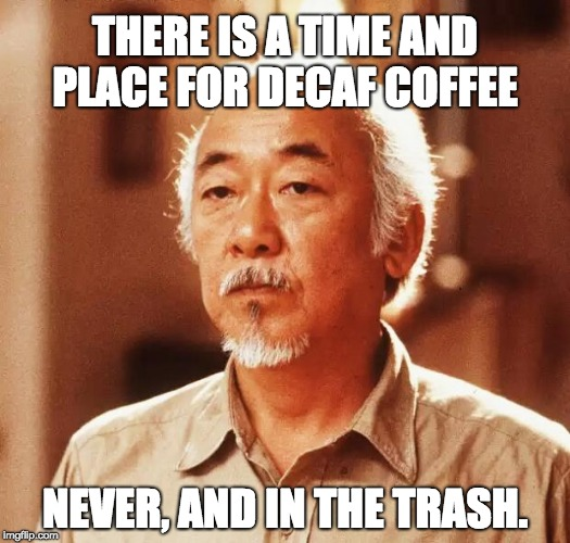 Confused Miyagi | THERE IS A TIME AND PLACE FOR DECAF COFFEE NEVER, AND IN THE TRASH. | image tagged in confused miyagi | made w/ Imgflip meme maker