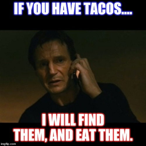 Liam Neeson Taken Meme | IF YOU HAVE TACOS.... I WILL FIND THEM, AND EAT THEM. | image tagged in memes,liam neeson taken | made w/ Imgflip meme maker