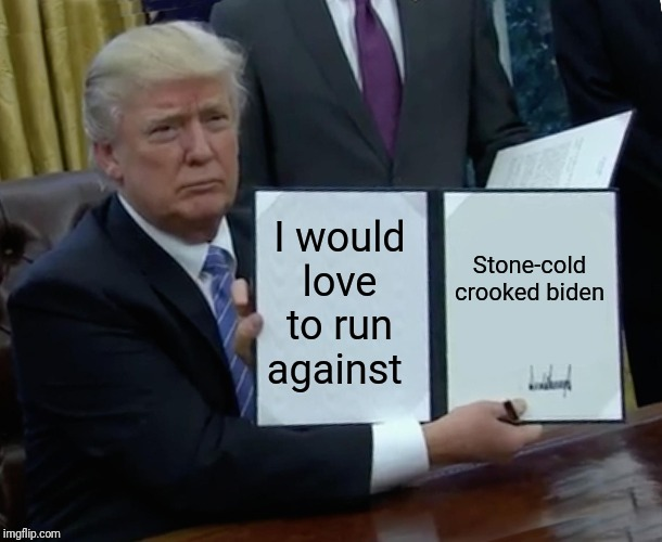 Trump Bill Signing Meme | I would love to run against Stone-cold crooked biden | image tagged in memes,trump bill signing | made w/ Imgflip meme maker