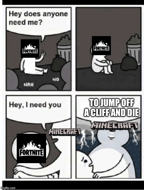 Get out of the way Minecraft | TO JUMP OFF A CLIFF AND DIE | image tagged in hey does anyone need me,fortnite,minecraft,evil,sad,funny | made w/ Imgflip meme maker