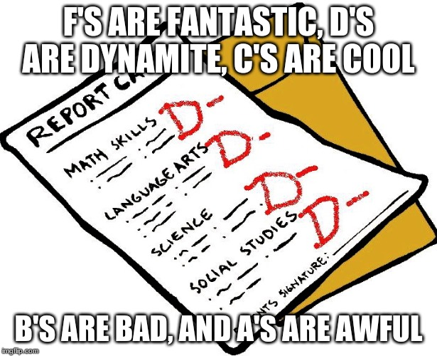 F'S ARE FANTASTIC, D'S ARE DYNAMITE, C'S ARE COOL B'S ARE BAD, AND A'S ARE AWFUL | image tagged in report card | made w/ Imgflip meme maker
