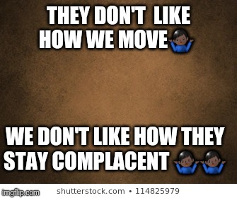 Winning | THEY DON'T  LIKE HOW WE MOVE??‍♂️ WE DON'T LIKE HOW THEY STAY COMPLACENT ??‍♂️??‍♂️ | image tagged in winning,motivation,dedication | made w/ Imgflip meme maker