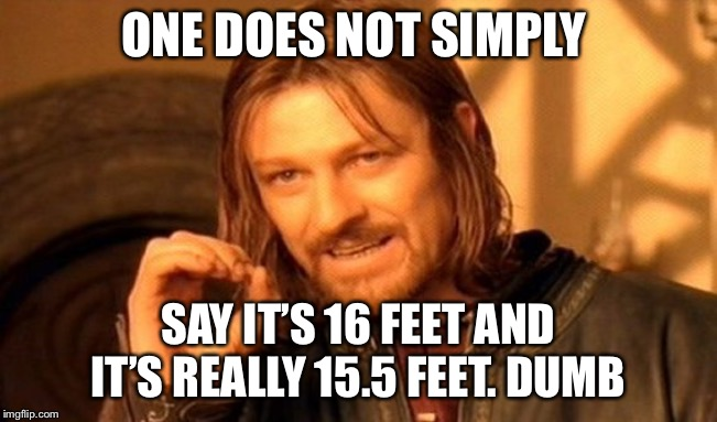 ONE DOES NOT SIMPLY SAY IT'S 16 FEET AND IT'S REALLY 15.5 FEET. DUMB | image tagged in memes,one does not simply | made w/ Imgflip meme maker