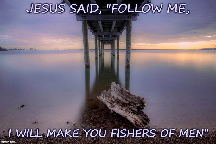 "JESUS SAID, ""FOLLOW ME, I WILL MAKE YOU FISHERS OF MEN"" 
