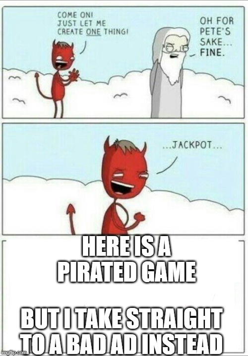 Let me create one thing |  HERE IS A PIRATED GAME; BUT I TAKE STRAIGHT TO A BAD AD INSTEAD | image tagged in let me create one thing | made w/ Imgflip meme maker