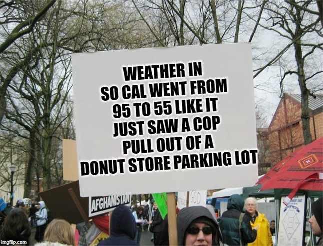Weather in SoCal | WEATHER IN SO CAL WENT FROM 95 TO 55 LIKE IT JUST SAW A COP PULL OUT OF A DONUT STORE PARKING LOT | image tagged in weather,cold weather,autumn,fall | made w/ Imgflip meme maker