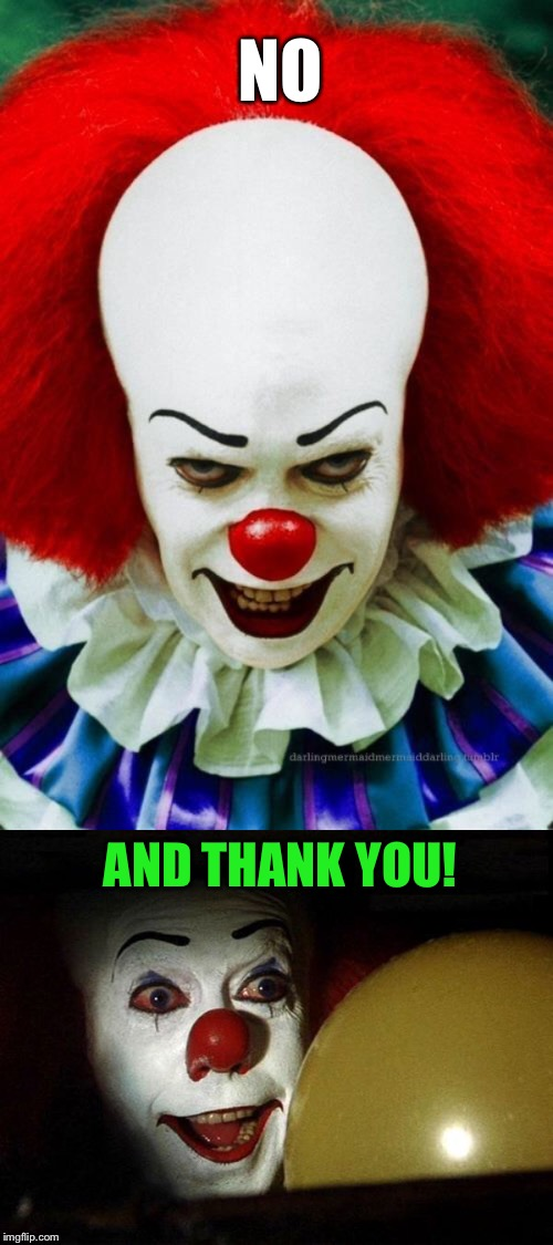 NO AND THANK YOU! | image tagged in it clown 2,the it clown yellow balloon | made w/ Imgflip meme maker