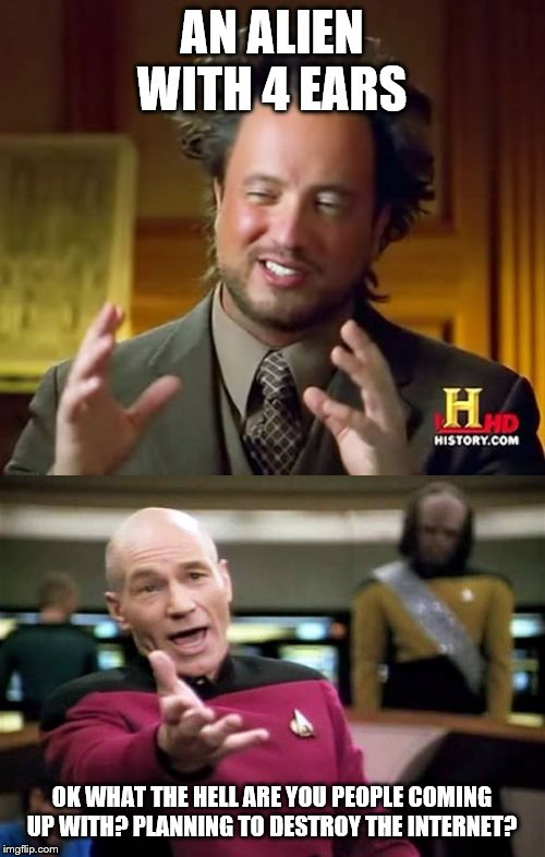 AN ALIEN WITH 4 EARS OK WHAT THE HELL ARE YOU PEOPLE COMING UP WITH? PLANNING TO DESTROY THE INTERNET? | image tagged in memes,ancient aliens,picard wtf | made w/ Imgflip meme maker