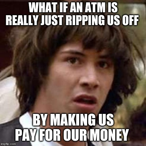 Truth of money | WHAT IF AN ATM IS REALLY JUST RIPPING US OFF BY MAKING US PAY FOR OUR MONEY | image tagged in memes,conspiracy keanu | made w/ Imgflip meme maker