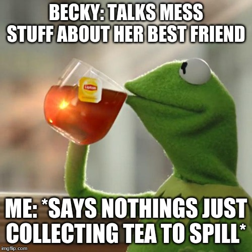 But Thats None Of My Business Meme | BECKY: TALKS MESS STUFF ABOUT HER BEST FRIEND ME: *SAYS NOTHINGS JUST COLLECTING TEA TO SPILL* | image tagged in memes,but thats none of my business,kermit the frog | made w/ Imgflip meme maker