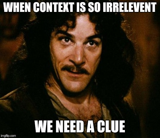 Inigo Montoya | WHEN CONTEXT IS SO IRRELEVENT WE NEED A CLUE | image tagged in memes,inigo montoya | made w/ Imgflip meme maker