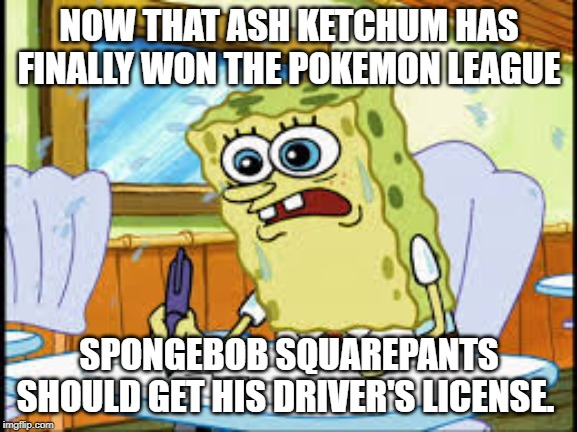 SPONGEBOB BOATING SCHOOL EXAMS | NOW THAT ASH KETCHUM HAS FINALLY WON THE POKEMON LEAGUE SPONGEBOB SQUAREPANTS SHOULD GET HIS DRIVER'S LICENSE. | image tagged in spongebob boating school exams,spongebob squarepants,driving,pokemon sun and moon,ash ketchum,boating | made w/ Imgflip meme maker