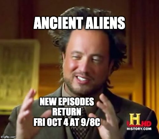Ancient Aliens - New Episodes | ANCIENT ALIENS NEW EPISODES RETURN FRI OCT 4 AT 9/8C | image tagged in memes,ancient aliens,new episodes | made w/ Imgflip meme maker
